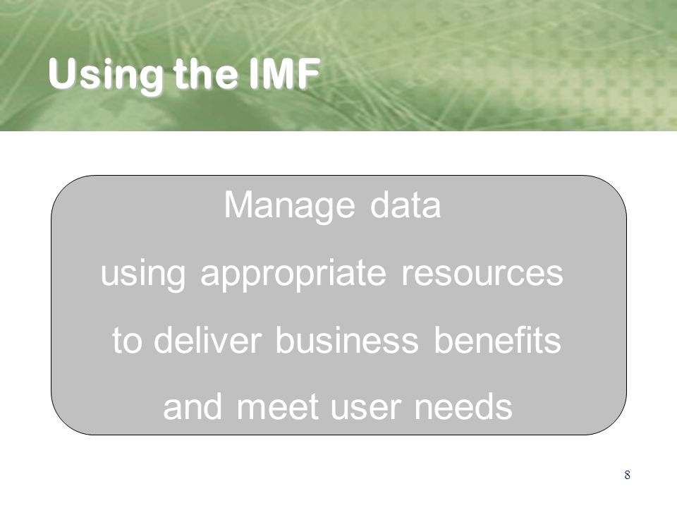 8 Using the IMF Define dataset and purpose Asign roles Define business value business functions Manage data using appropriate resources to deliver business benefits and meet user needs