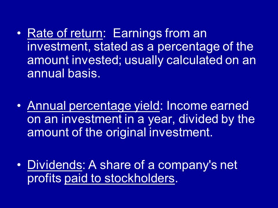 Rate of return: Earnings from an investment, stated as a percentage of the amount invested; usually calculated on an annual basis.