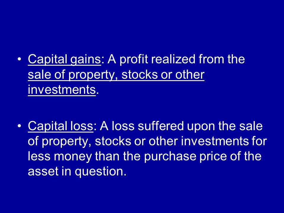 Capital gains: A profit realized from the sale of property, stocks or other investments.