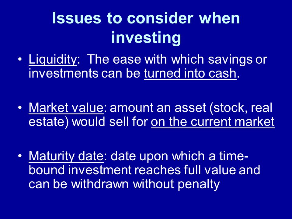 Issues to consider when investing Liquidity: The ease with which savings or investments can be turned into cash.