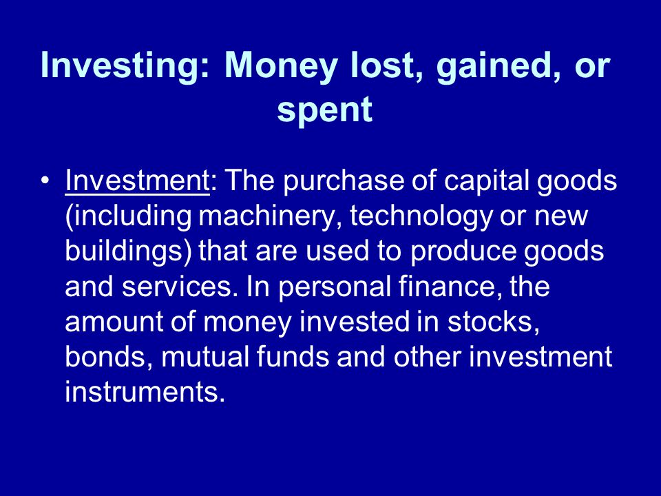 Investing: Money lost, gained, or spent Investment: The purchase of capital goods (including machinery, technology or new buildings) that are used to produce goods and services.