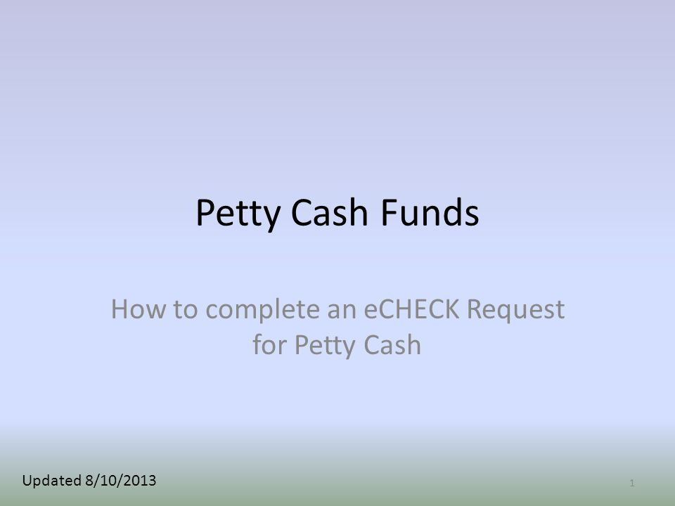 Petty Cash Funds How to complete an eCHECK Request for Petty Cash 1 Updated 8/10/2013