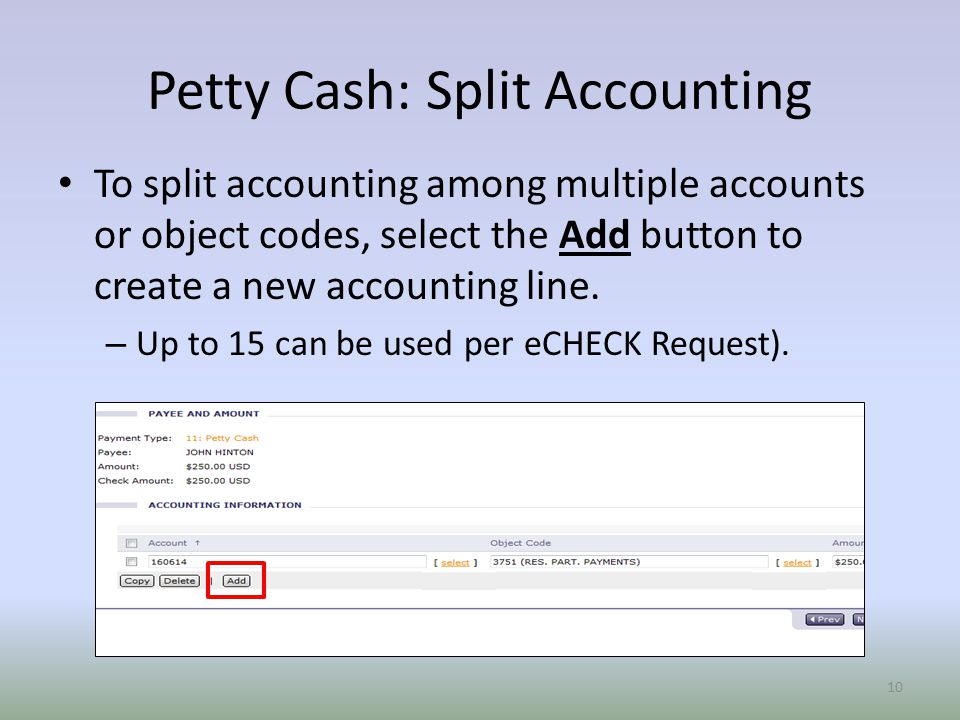 Petty Cash: Split Accounting To split accounting among multiple accounts or object codes, select the Add button to create a new accounting line.