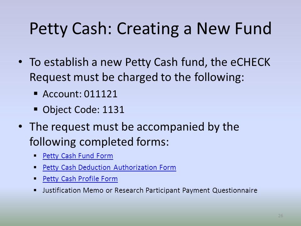 To establish a new Petty Cash fund, the eCHECK Request must be charged to the following:  Account:  Object Code: 1131 The request must be accompanied by the following completed forms:  Petty Cash Fund Form Petty Cash Fund Form  Petty Cash Deduction Authorization Form Petty Cash Deduction Authorization Form  Petty Cash Profile Form Petty Cash Profile Form  Justification Memo or Research Participant Payment Questionnaire 26 Petty Cash: Creating a New Fund