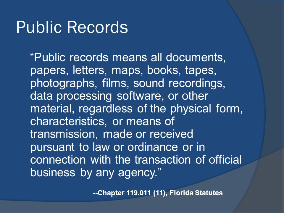 Public Records Public records means all documents, papers, letters, maps, books, tapes, photographs, films, sound recordings, data processing software, or other material, regardless of the physical form, characteristics, or means of transmission, made or received pursuant to law or ordinance or in connection with the transaction of official business by any agency. --Chapter (11), Florida Statutes
