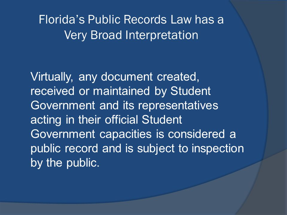 Florida's Public Records Law has a Very Broad Interpretation Virtually, any document created, received or maintained by Student Government and its representatives acting in their official Student Government capacities is considered a public record and is subject to inspection by the public.