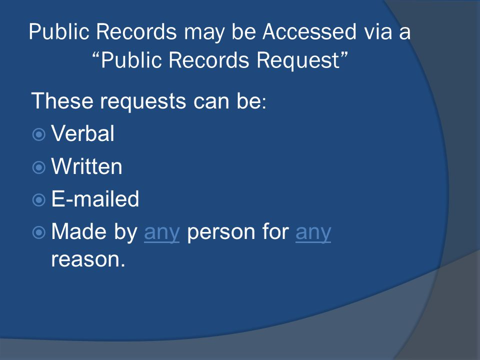 Public Records may be Accessed via a Public Records Request These requests can be :  Verbal  Written   ed  Made by any person for any reason.