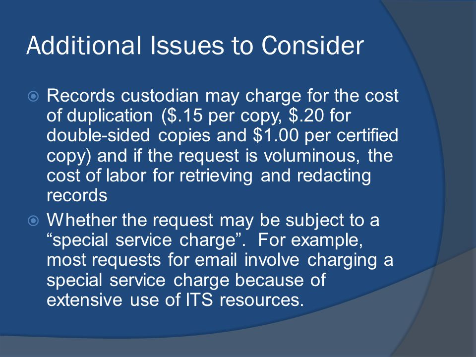 Additional Issues to Consider  Records custodian may charge for the cost of duplication ($.15 per copy, $.20 for double-sided copies and $1.00 per certified copy) and if the request is voluminous, the cost of labor for retrieving and redacting records  Whether the request may be subject to a special service charge .