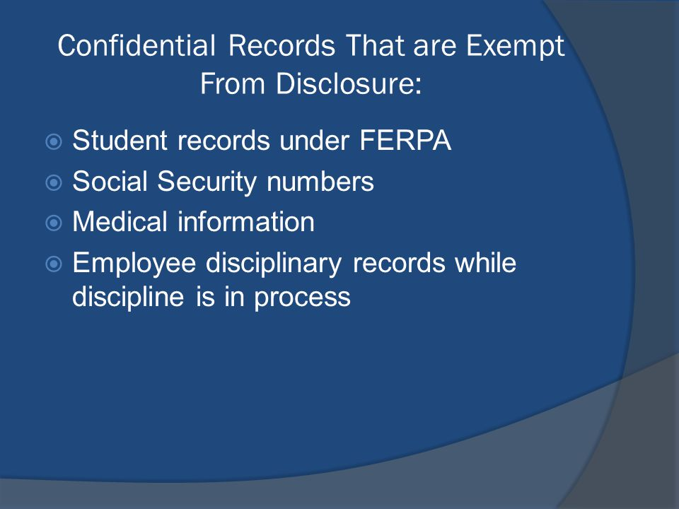 Confidential Records That are Exempt From Disclosure:  Student records under FERPA  Social Security numbers  Medical information  Employee disciplinary records while discipline is in process