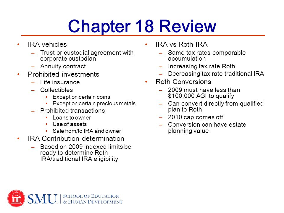 Chapter 18 Review IRA vehicles –Trust or custodial agreement with corporate custodian –Annuity contract Prohibited investments –Life insurance –Collectibles Exception certain coins Exception certain precious metals –Prohibited transactions Loans to owner Use of assets Sale from/to IRA and owner IRA Contribution determination –Based on 2009 indexed limits be ready to determine Roth IRA/traditional IRA eligibility IRA vs Roth IRA –Same tax rates comparable accumulation –Increasing tax rate Roth –Decreasing tax rate traditional IRA Roth Conversions –2009 must have less than $100,000 AGI to qualify –Can convert directly from qualified plan to Roth –2010 cap comes off –Conversion can have estate planning value
