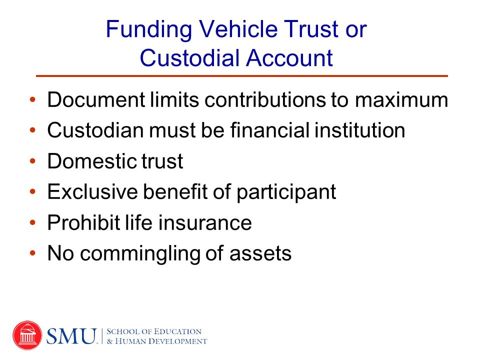Funding Vehicle Trust or Custodial Account Document limits contributions to maximum Custodian must be financial institution Domestic trust Exclusive benefit of participant Prohibit life insurance No commingling of assets
