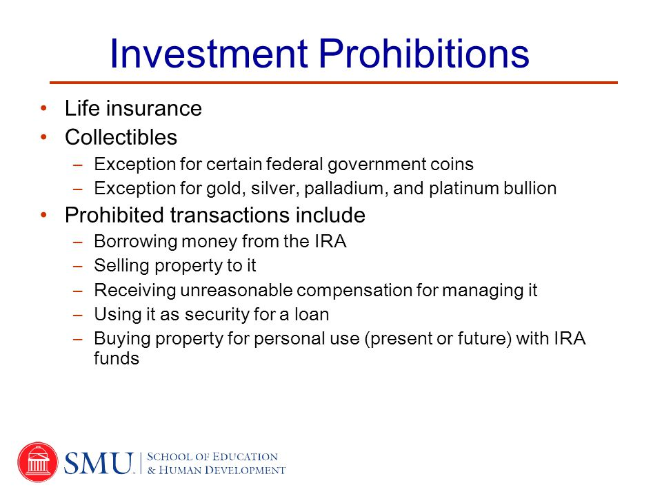 Investment Prohibitions Life insurance Collectibles –Exception for certain federal government coins –Exception for gold, silver, palladium, and platinum bullion Prohibited transactions include –Borrowing money from the IRA –Selling property to it –Receiving unreasonable compensation for managing it –Using it as security for a loan –Buying property for personal use (present or future) with IRA funds