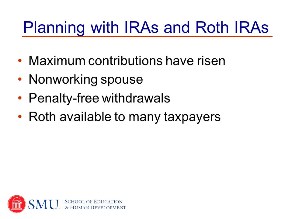 Planning with IRAs and Roth IRAs Maximum contributions have risen Nonworking spouse Penalty-free withdrawals Roth available to many taxpayers