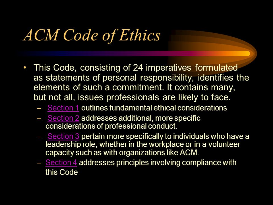 ACM Code of Ethics This Code, consisting of 24 imperatives formulated as statements of personal responsibility, identifies the elements of such a commitment.