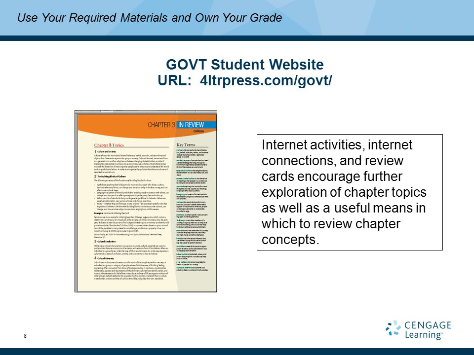 8 Use Your Required Materials and Own Your Grade GOVT Student Website URL: 4ltrpress.com/govt/ Internet activities, internet connections, and review cards encourage further exploration of chapter topics as well as a useful means in which to review chapter concepts.