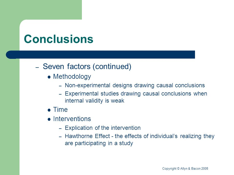 Copyright © Allyn & Bacon 2008 Conclusions – Seven factors (continued) Methodology – Non-experimental designs drawing causal conclusions – Experimental studies drawing causal conclusions when internal validity is weak Time Interventions – Explication of the intervention – Hawthorne Effect - the effects of individual's realizing they are participating in a study