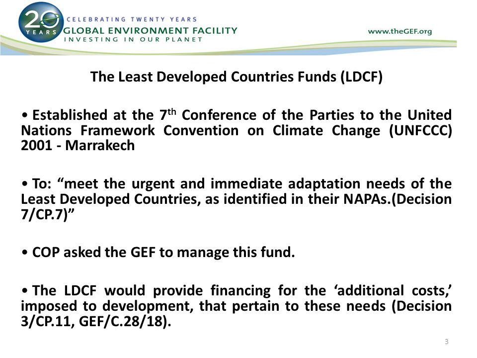 The Least Developed Countries Funds (LDCF) Established at the 7 th Conference of the Parties to the United Nations Framework Convention on Climate Change (UNFCCC) Marrakech To: meet the urgent and immediate adaptation needs of the Least Developed Countries, as identified in their NAPAs.(Decision 7/CP.7) COP asked the GEF to manage this fund.