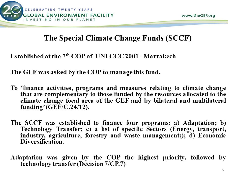 The Special Climate Change Funds (SCCF) Established at the 7 th COP of UNFCCC Marrakech The GEF was asked by the COP to manage this fund, To 'finance activities, programs and measures relating to climate change that are complementary to those funded by the resources allocated to the climate change focal area of the GEF and by bilateral and multilateral funding' (GEF/C.24/12).