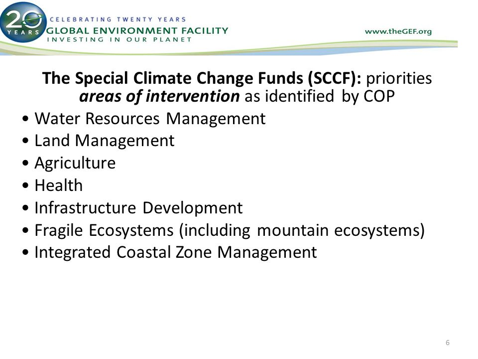 The Special Climate Change Funds (SCCF): priorities areas of intervention as identified by COP Water Resources Management Land Management Agriculture Health Infrastructure Development Fragile Ecosystems (including mountain ecosystems) Integrated Coastal Zone Management 6