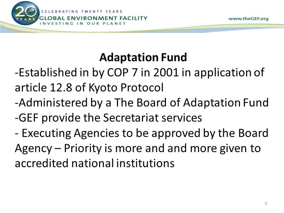 Adaptation Fund -Established in by COP 7 in 2001 in application of article 12.8 of Kyoto Protocol -Administered by a The Board of Adaptation Fund -GEF provide the Secretariat services - Executing Agencies to be approved by the Board Agency – Priority is more and and more given to accredited national institutions 9