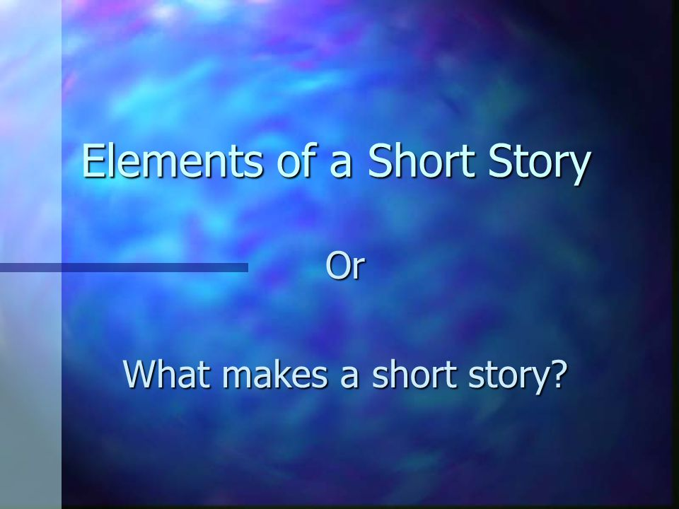 Elements of a Short Story Or What makes a short story