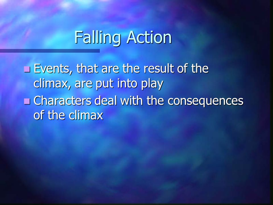 Falling Action Events, that are the result of the climax, are put into play Events, that are the result of the climax, are put into play Characters deal with the consequences of the climax Characters deal with the consequences of the climax