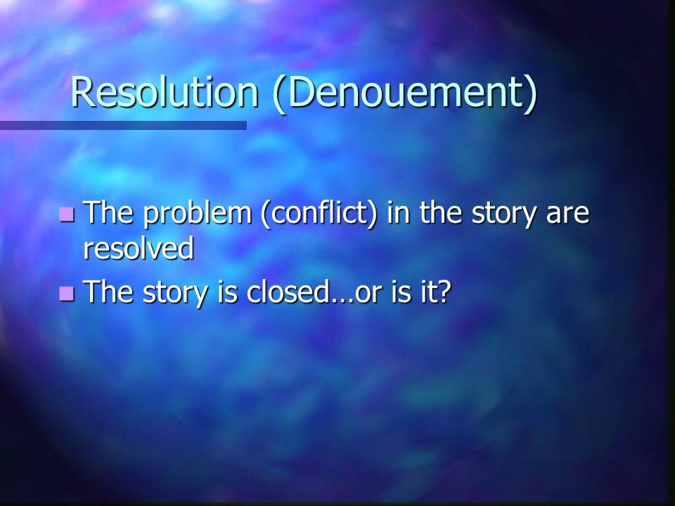 Resolution (Denouement) The problem (conflict) in the story are resolved The problem (conflict) in the story are resolved The story is closed…or is it.