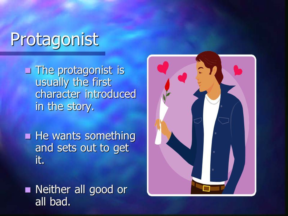 Protagonist The protagonist is usually the first character introduced in the story.
