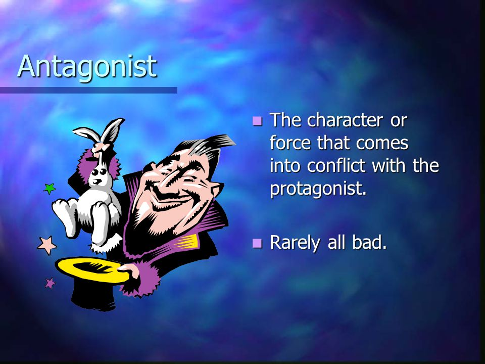 Antagonist The character or force that comes into conflict with the protagonist. Rarely all bad.