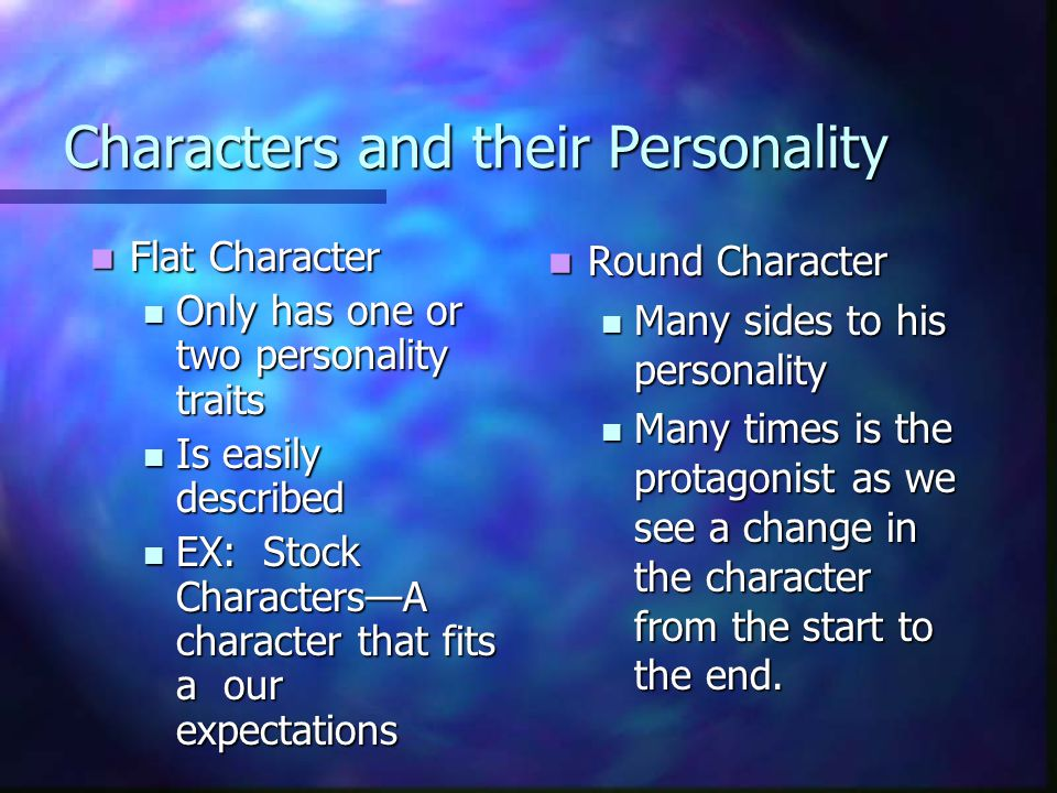Characters and their Personality Flat Character Flat Character Only has one or two personality traits Only has one or two personality traits Is easily described Is easily described EX: Stock Characters—A character that fits a our expectations EX: Stock Characters—A character that fits a our expectations Round Character Many sides to his personality Many times is the protagonist as we see a change in the character from the start to the end.