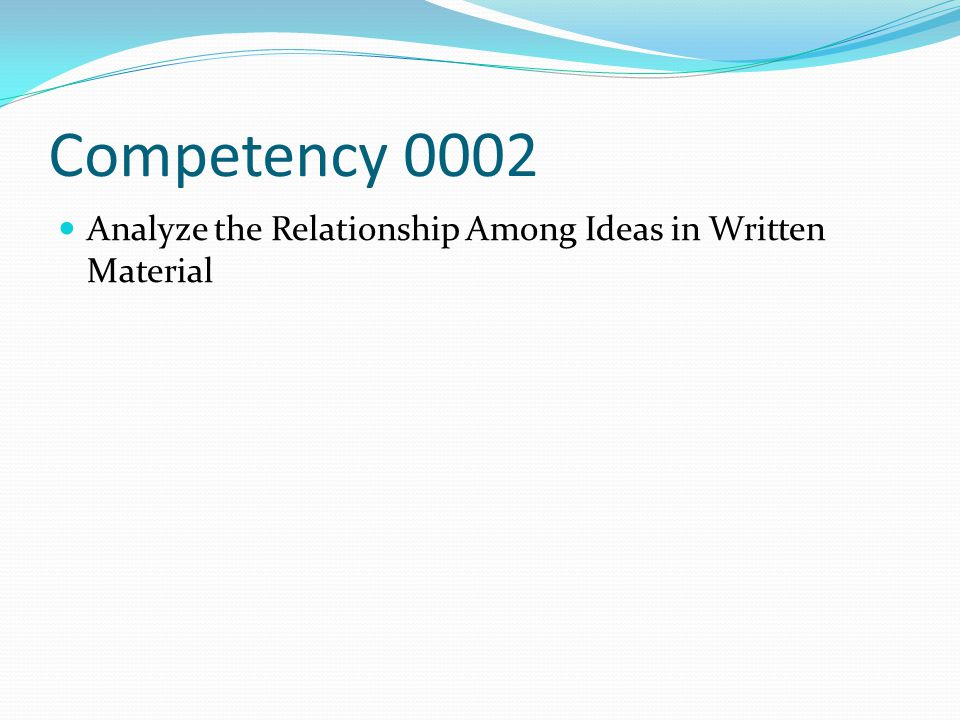 Competency 0002 Analyze the Relationship Among Ideas in Written Material