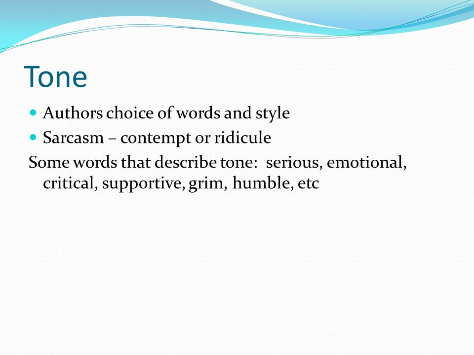 Tone Authors choice of words and style Sarcasm – contempt or ridicule Some words that describe tone: serious, emotional, critical, supportive, grim, humble, etc