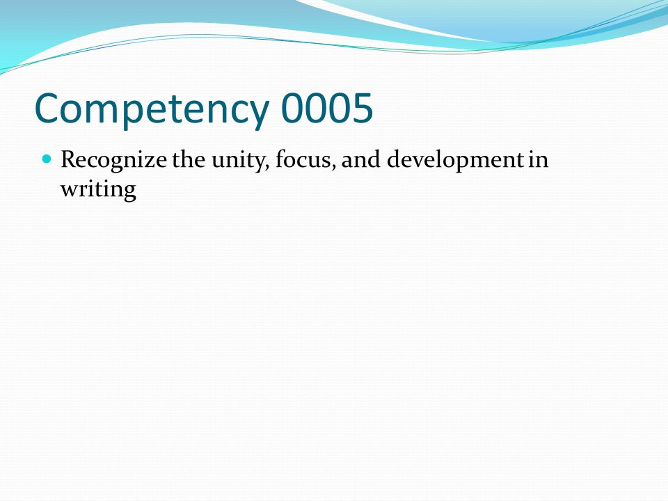 Competency 0005 Recognize the unity, focus, and development in writing