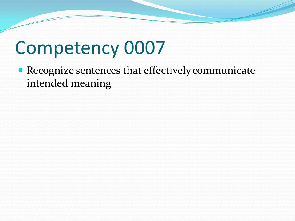 Competency 0007 Recognize sentences that effectively communicate intended meaning