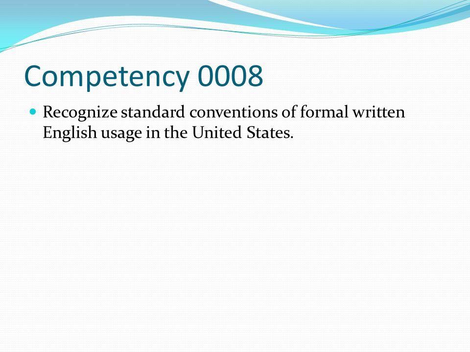 Competency 0008 Recognize standard conventions of formal written English usage in the United States.