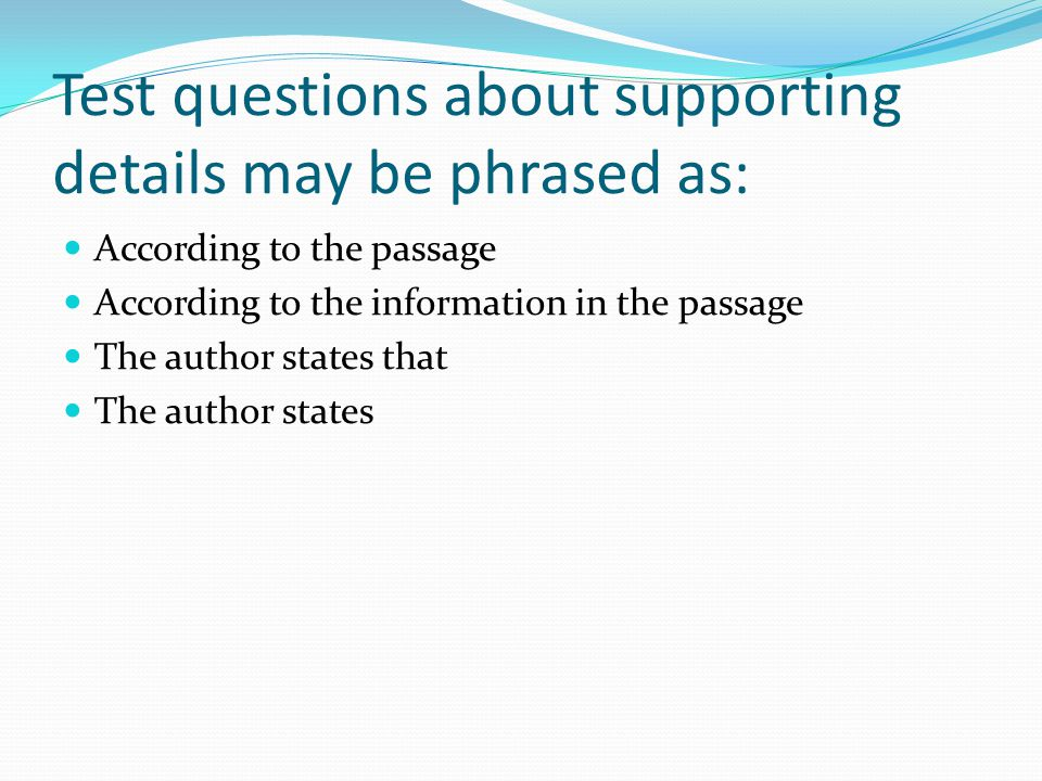 Test questions about supporting details may be phrased as: According to the passage According to the information in the passage The author states that The author states