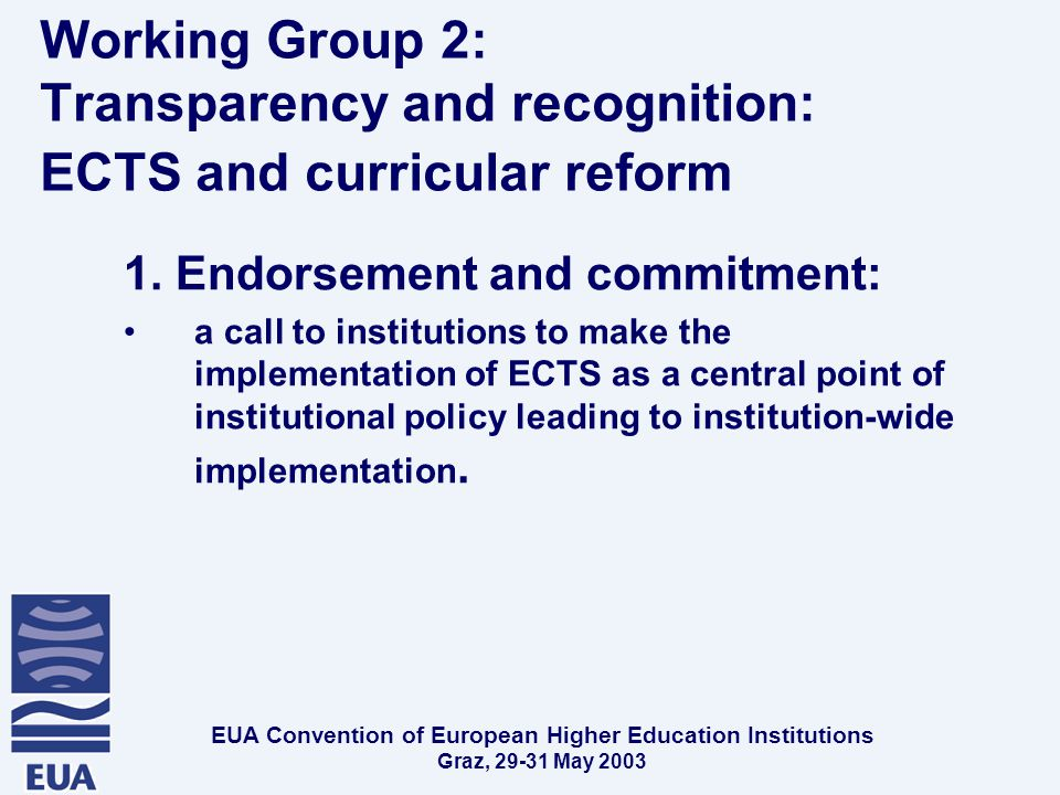 EUA Convention of European Higher Education Institutions Graz, May 2003 Working Group 2: Transparency and recognition: ECTS and curricular reform 1.