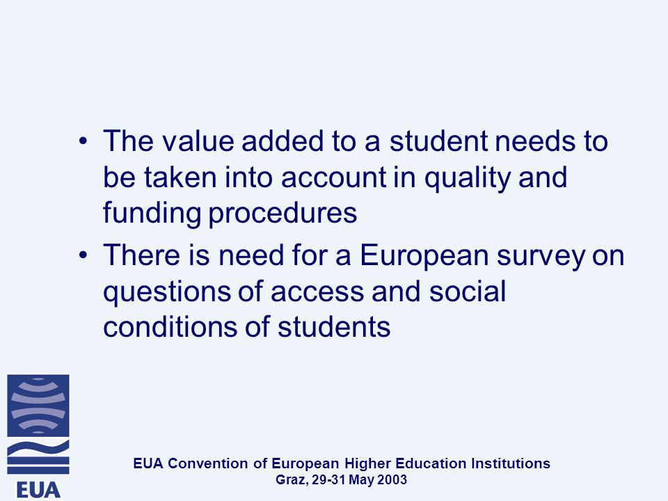 EUA Convention of European Higher Education Institutions Graz, May 2003 The value added to a student needs to be taken into account in quality and funding procedures There is need for a European survey on questions of access and social conditions of students