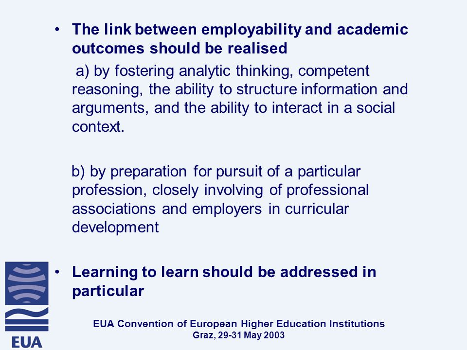 EUA Convention of European Higher Education Institutions Graz, May 2003 The link between employability and academic outcomes should be realised a) by fostering analytic thinking, competent reasoning, the ability to structure information and arguments, and the ability to interact in a social context.