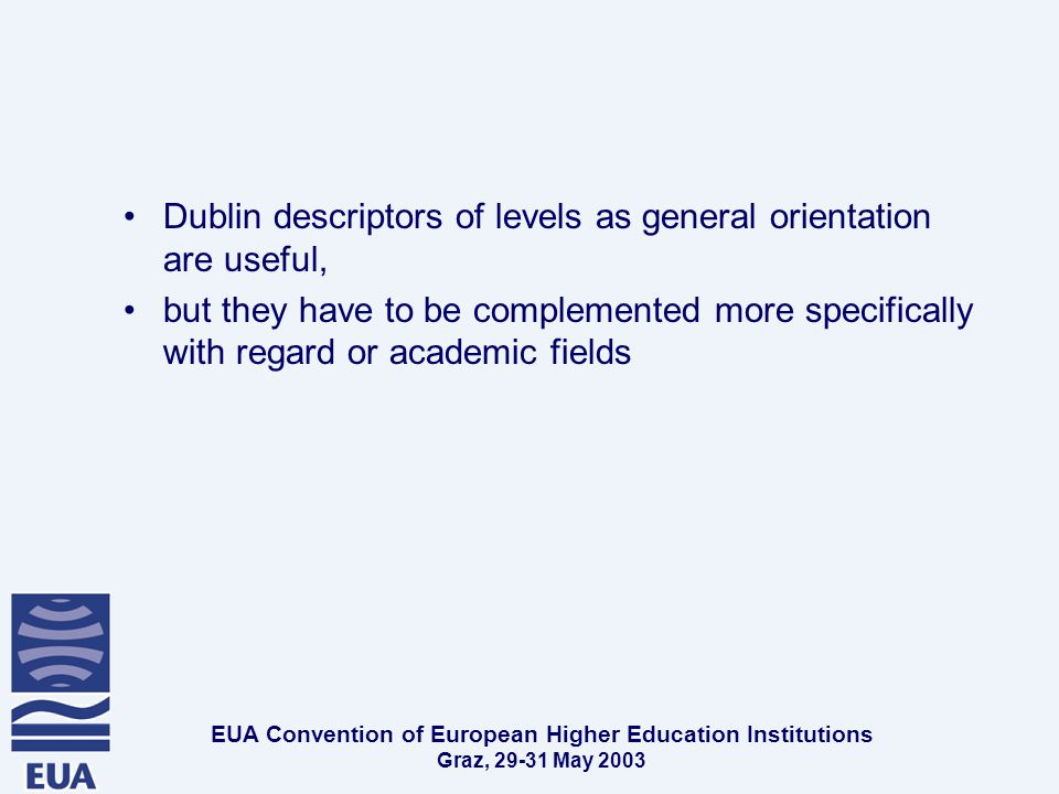 EUA Convention of European Higher Education Institutions Graz, May 2003 Dublin descriptors of levels as general orientation are useful, but they have to be complemented more specifically with regard or academic fields