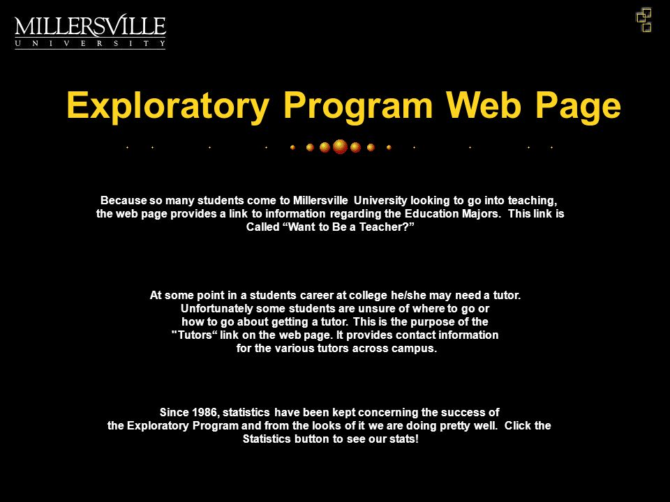 Exploratory Program Web Page Because so many students come to Millersville University looking to go into teaching, the web page provides a link to information regarding the Education Majors.