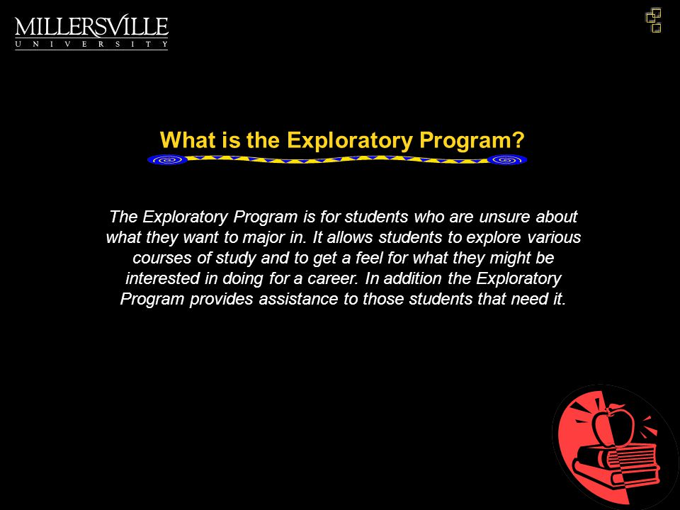 The Exploratory Program is for students who are unsure about what they want to major in.