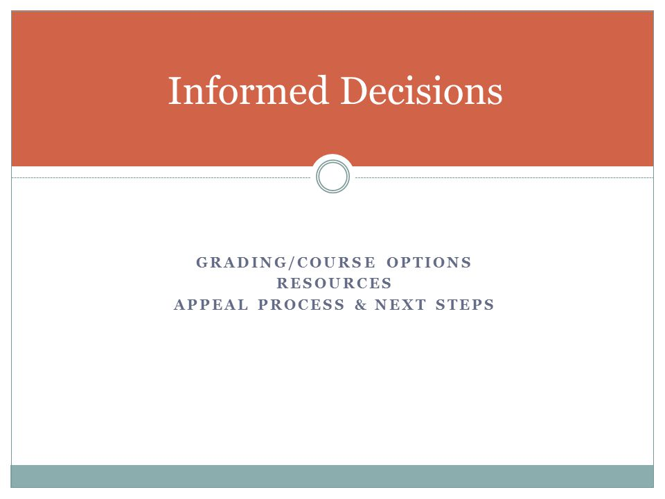 GRADING/COURSE OPTIONS RESOURCES APPEAL PROCESS & NEXT STEPS Informed Decisions