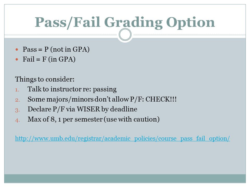 Pass/Fail Grading Option Pass = P (not in GPA) Fail = F (in GPA) Things to consider: 1.