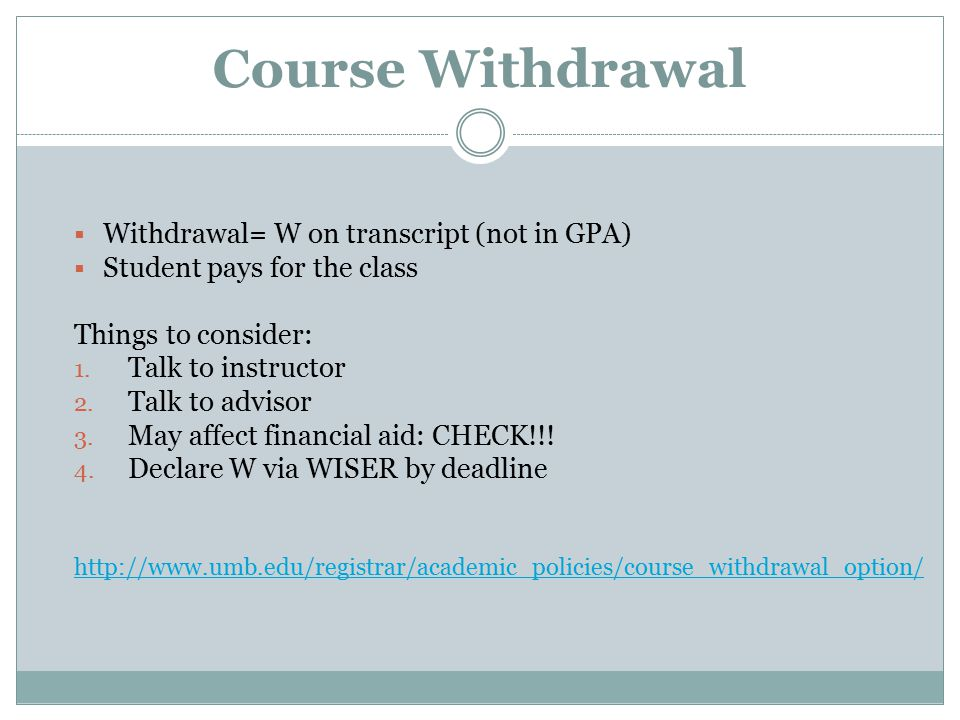 Course Withdrawal  Withdrawal= W on transcript (not in GPA)  Student pays for the class Things to consider: 1.