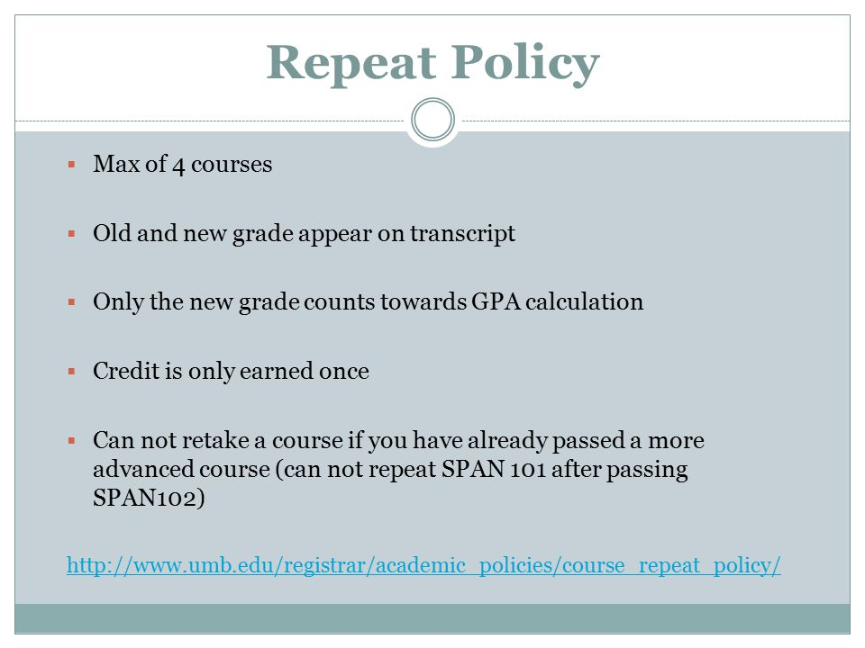 Repeat Policy  Max of 4 courses  Old and new grade appear on transcript  Only the new grade counts towards GPA calculation  Credit is only earned once  Can not retake a course if you have already passed a more advanced course (can not repeat SPAN 101 after passing SPAN102)