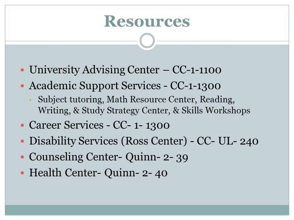 Resources  University Advising Center – CC  Academic Support Services - CC Subject tutoring, Math Resource Center, Reading, Writing, & Study Strategy Center, & Skills Workshops  Career Services - CC  Disability Services (Ross Center) - CC- UL- 240  Counseling Center- Quinn  Health Center- Quinn