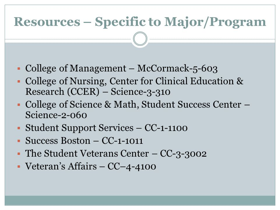 Resources – Specific to Major/Program  College of Management – McCormack  College of Nursing, Center for Clinical Education & Research (CCER) – Science  College of Science & Math, Student Success Center – Science  Student Support Services – CC  Success Boston – CC  The Student Veterans Center – CC  Veteran's Affairs – CC–4-4100