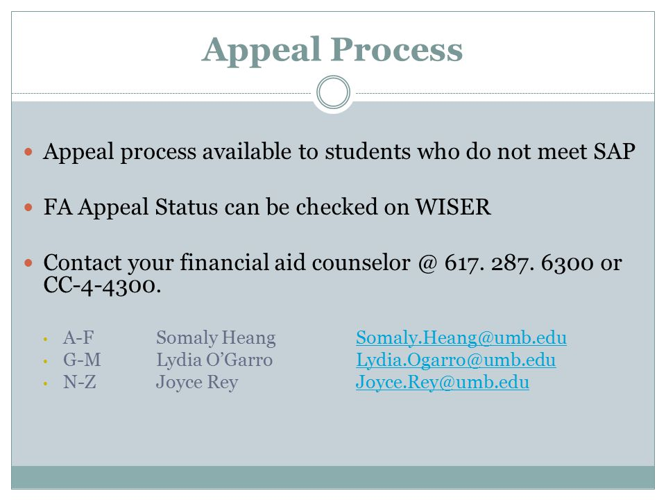 Appeal Process Appeal process available to students who do not meet SAP FA Appeal Status can be checked on WISER Contact your financial aid 617.