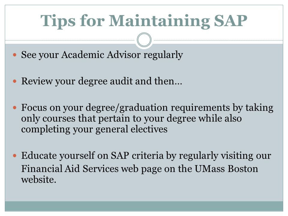 Tips for Maintaining SAP See your Academic Advisor regularly Review your degree audit and then… Focus on your degree/graduation requirements by taking only courses that pertain to your degree while also completing your general electives Educate yourself on SAP criteria by regularly visiting our Financial Aid Services web page on the UMass Boston website.
